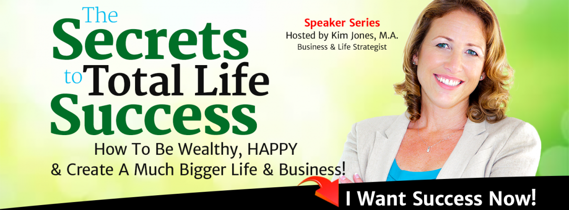 The Secret to Total Life Success | How To Be Wealthy, HAPPY & Create A Much Bigger Life and Business For Yourself! | speaker series | Hosted by Kim Jones Business & Life Strategist